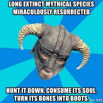 skyrim stan - Long extinct mythical SPECIES Miraculously RESURRECTED   hunt it down, consume its soul, turn its bones into boots.