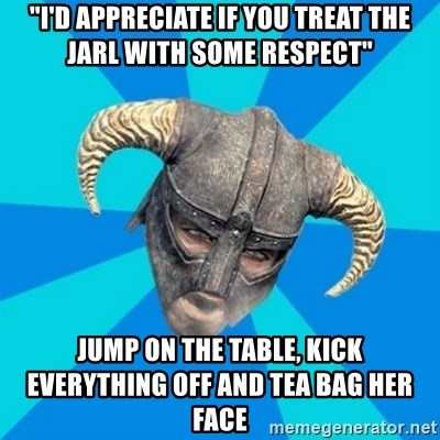 """skyrim stan - """"i'd appreciate if you treat the jarl with some respect"""" jump on the table, kick everything off and tea bag her face"""