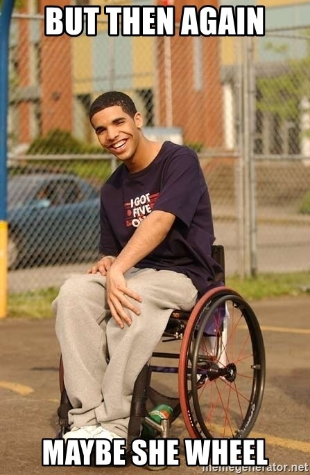 Drake Wheelchair - BUT THEN AGAIN MAYBE SHE WHEEL