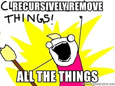 clean all the things - RECURSIVELY REMOVE ALL THE THINGS