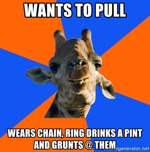 Douchebag Giraffe - Wants to pull wears chain, ring drinks a pint and grunts @ them