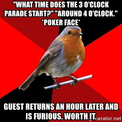 """Retail Robin - """"What time does the 3 o'clock parade start?"""" """"around 4 o'clock."""" *poker face* Guest returns an hour later and is furious. WORTH IT."""