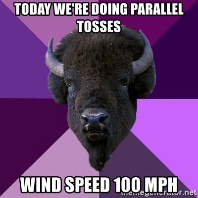 Fuck Yeah Band Buffalo - Today We're doing parallel tosses wind speed 100 mph