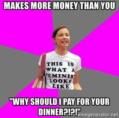 "Feminist Cunt - Makes more money than you ""WHY SHOULD I PAY FOR YOUR DINNER?!?!"""