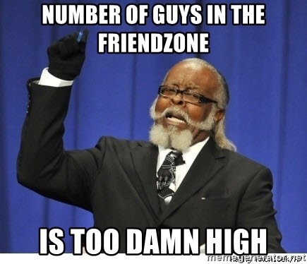Too high - Number of guys in the friendzone is too damn high