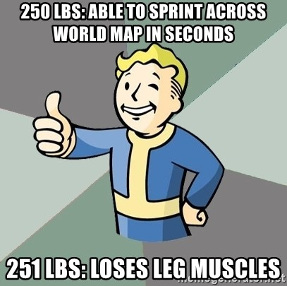 Fallout Boy - 250 LBS: ABLE TO SPRINT ACROSS WORLD MAP IN SECONDS 251 LBS: LOSES LEG MUSCLES