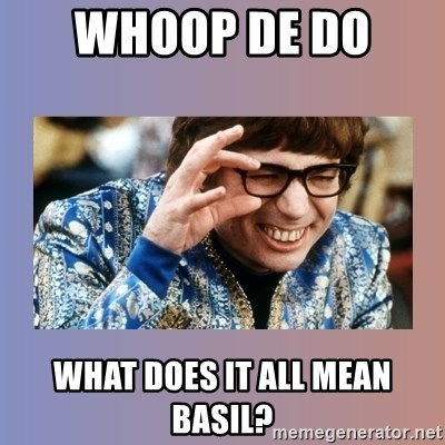 Austin Powers - Whoop de do  what does it all mean basil?