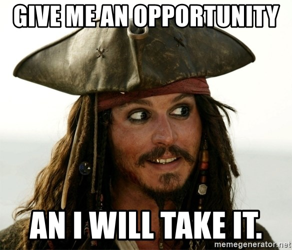 Jack.Sparrow. - Give me an opportunity  an i will take it.