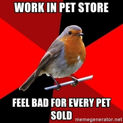 Retail Robin - work in pet store feel bad for every pet sold