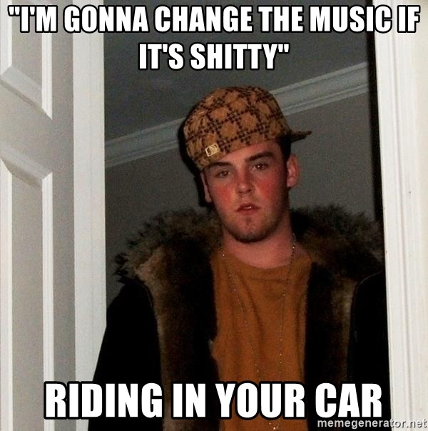 """Scumbag Steve - """"I'm gonna change the music if it's shitty"""" riding in your car"""