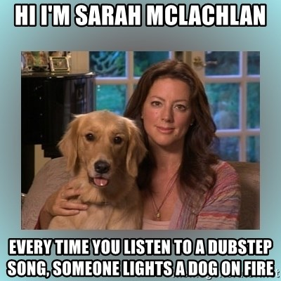 Sarah McLachlan - hi I'm sarah mclachlan Every time you listen to a dubstep song, someone lights a dog on fire
