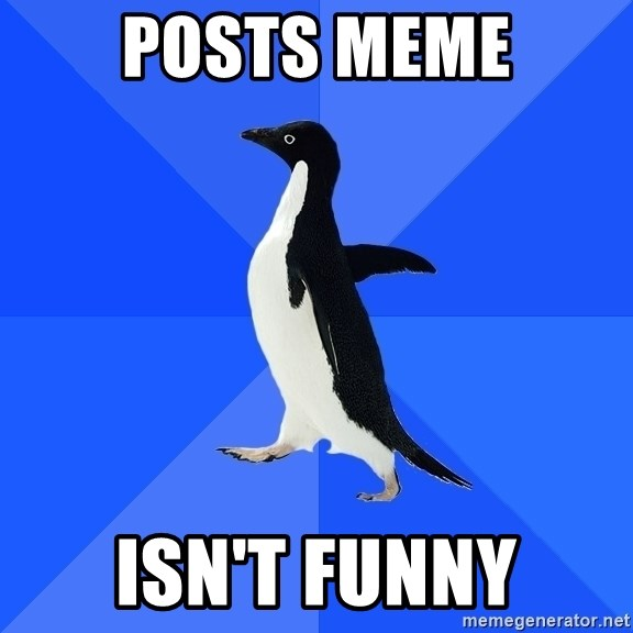 Socially Awkward Penguin - posts meme isn't funny