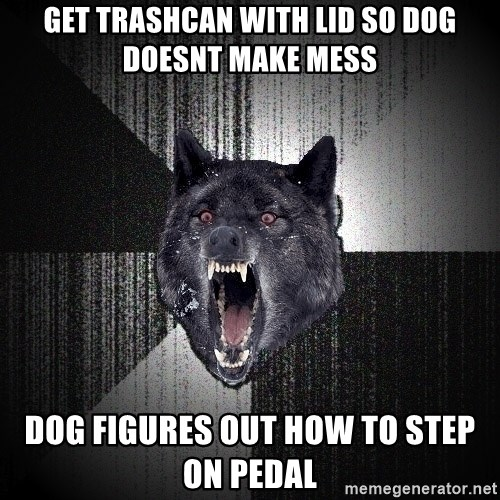 Insanity Wolf - Get trashcan with lid so dog doesnt make mess dog figures out how to step on pedal