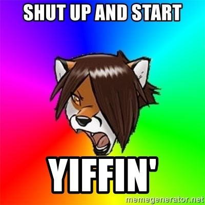 Advice Furry - SHUT UP AND START YIFFIN'