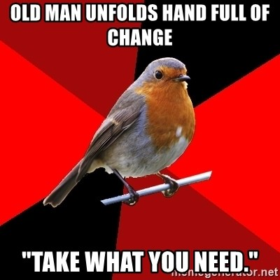 """Retail Robin - Old man unfolds hand full of change """"take what you need."""""""