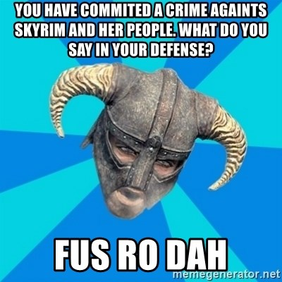 skyrim stan - you have commited a crime againts skyrim and her people. what do you say in your defense? fus ro dah
