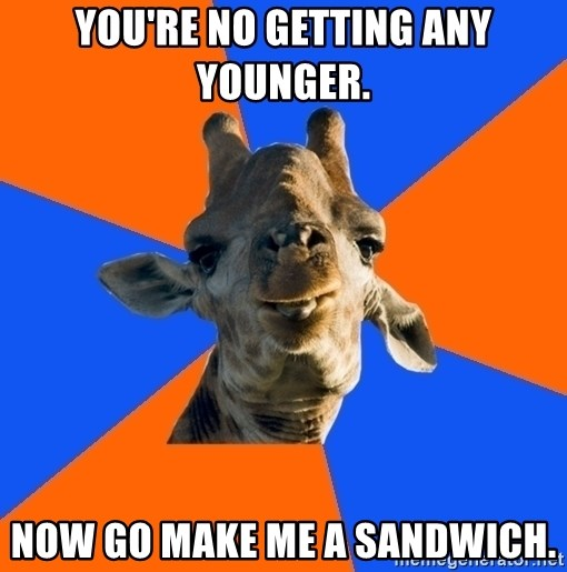 Douchebag Giraffe - you're no getting any younger. now go make me a sandwich.