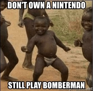 Third World Success - Don't own a Nintendo Still play bomberman