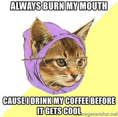 Hipster Kitty - Always burn my mouth cause I drink my coffee before it gets cool