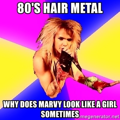 Glam Rocker - 80's hair metal why does marvy look like a girl sometimes