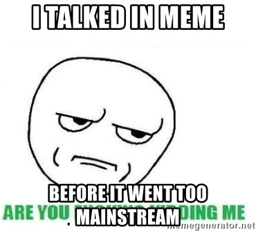 Are You Fucking Kidding Me - I talked in meme before it went too mainstream