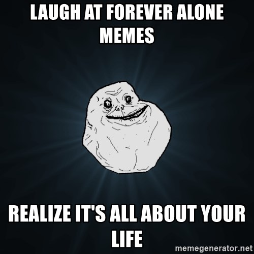 Forever Alone - LAUGH AT FOREVER ALONE MEMES REALIZE IT'S ALL ABOUT YOUR LIFE