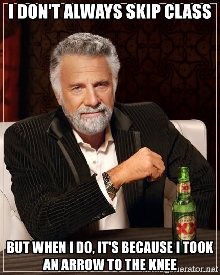 The Most Interesting Man In The World - I don't always skip class but when i do, it's because i took an arrow to the knee