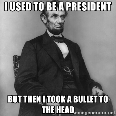Abraham Lincoln  - I used to be a president But then i took a bullet to the head