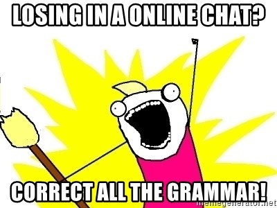 X ALL THE THINGS - Losing in a online chat? correct all the grammar!