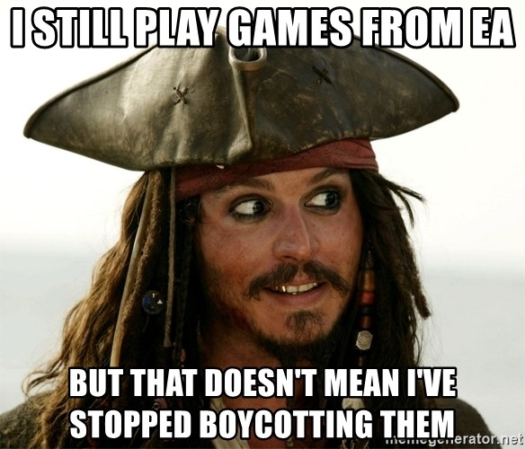 Jack.Sparrow. - I still play games from EA but that doesn't mean i've stopped boycotting them