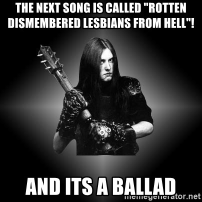 "Black Metal - The next song is called ""rotten dismembered lesbians from hell""! and its a ballad"