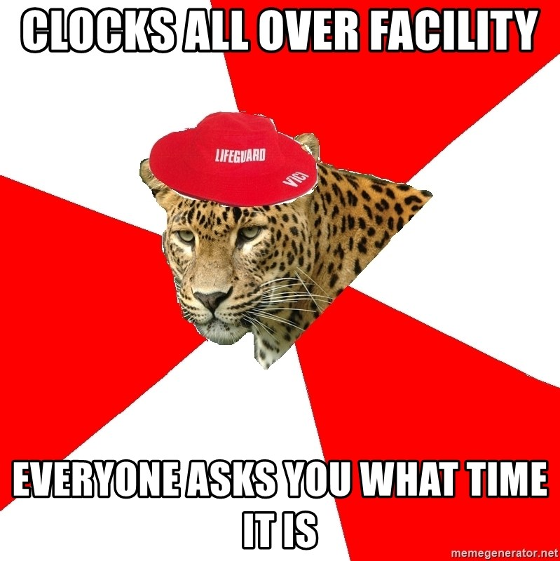 Lifegaurd Leopard - clocks all over facility everyone asks you what time it is