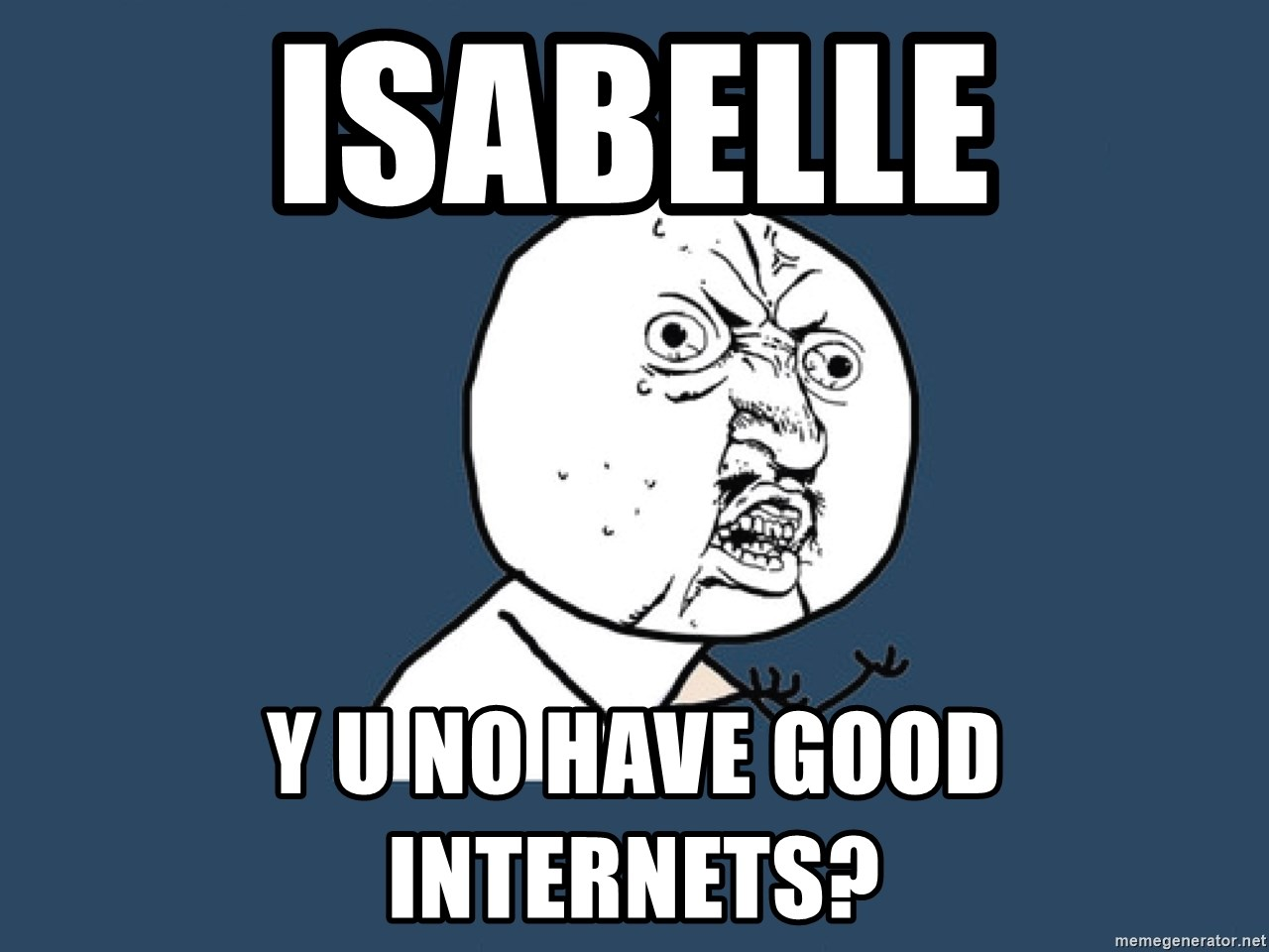 Y U No - isabelle y u no have good internets?