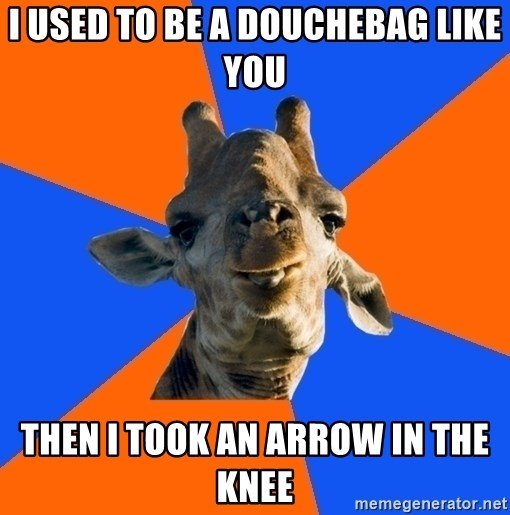 Douchebag Giraffe - I used to be a douchebag like you then i took an arrow in the knee
