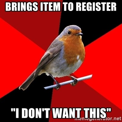 "Retail Robin - brings item to register ""i don't want this"""