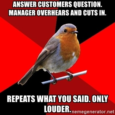 Retail Robin - answer customers question. manager overhears and cuts in. repeats what you said. only louder.
