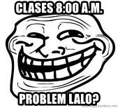 Troll Faceee - CLases 8:00 a.m. Problem lalo?