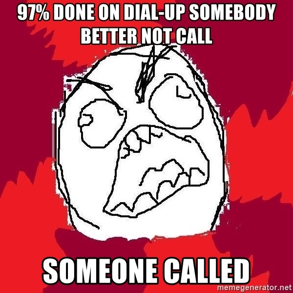 Rage FU - 97% done on dial-up somebody better not call someone called