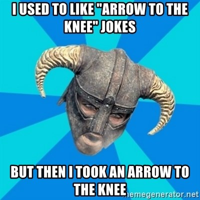 "skyrim stan - i used to like ""arrow to the knee"" jokes but then i took an arrow to the knee"