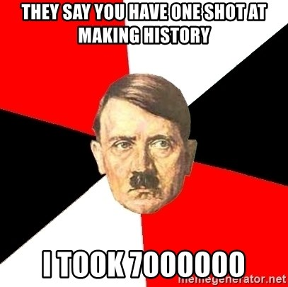Advice Hitler - They say you have one shot at making history i took 7000000