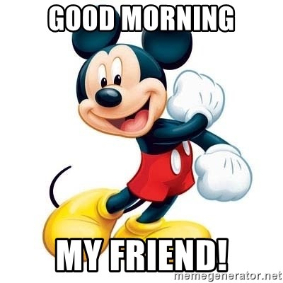 Good Morning My Friend Mickey Mouse Meme Generator