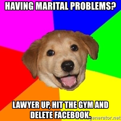 Advice Dog - having marital problems? Lawyer Up, Hit the GYM AND DELETE FACEBOOK.