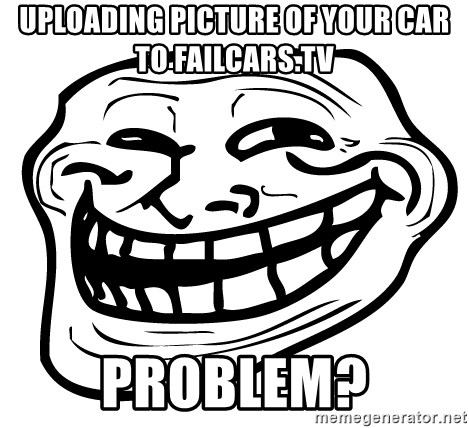 Problem Trollface - Uploading picture of your car to Failcars.tv Problem?