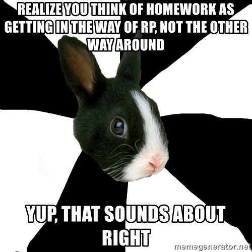 Roleplaying Rabbit - REalize you think of homework as getting in the way of rp, not the other way around Yup, that sounds about right
