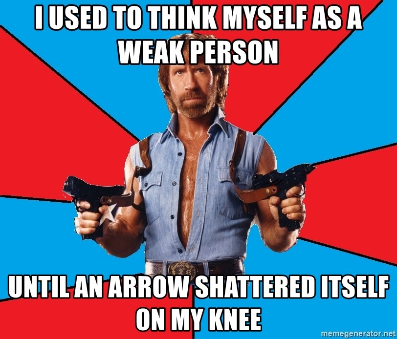 Chuck Norris  - I used to think myself as a weak person until an arrow shattered itself on my knee