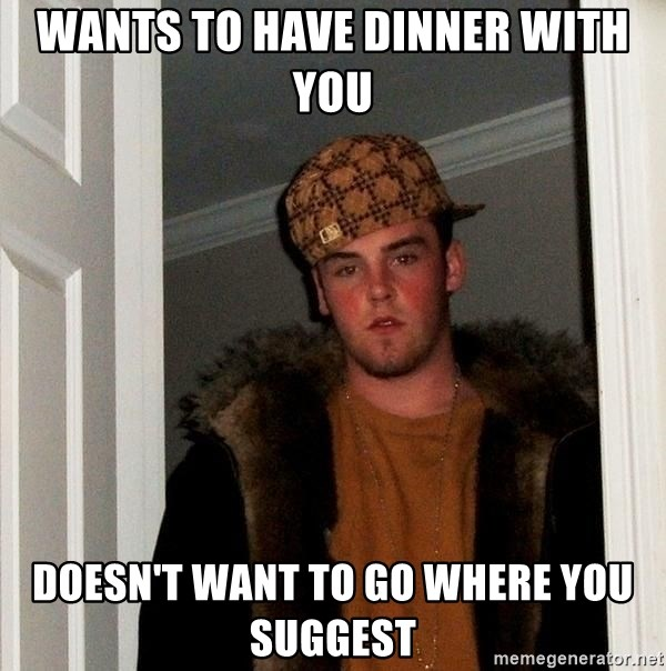 Scumbag Steve - Wants to have dinner with you doesn't want to go where you suggest