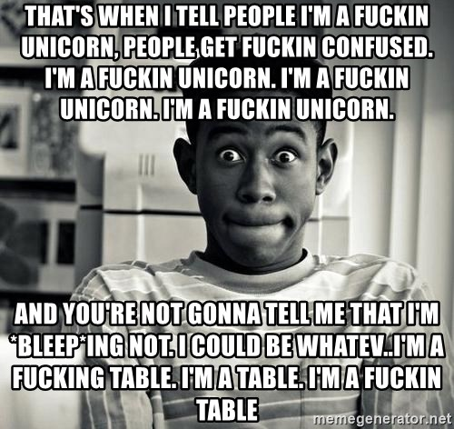 Tyler the Creator - That's when I tell people I'm A FUCKIN unicorn, people get FUCKIN confused. I'm a FUCKIN unicorn. I'm a FUCKIN unicorn. I'm a FUCKIN unicorn.  AND YOU'RE NOT GONNA TELL ME THAT I'M *BLEEP*ING NOT. I COULD BE WHATEV..I'M A FUCKING TABLE. I'M A TABLE. I'M A FUCKIN TABLE