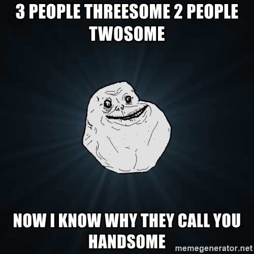 Forever Alone - 3 people threesome 2 people twosome  now i know why they call you handsome