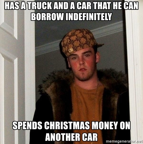 Scumbag Steve - Has a truck and a car that he can borrow indefinitely spends christmas money on another car