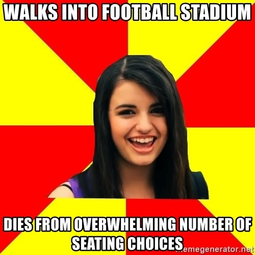 Rebecca Black - walks into football stadium dies from overwhelming number of seating choices